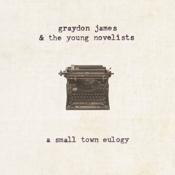Graydon James & The Young Novelists – A Small Town Eulogy