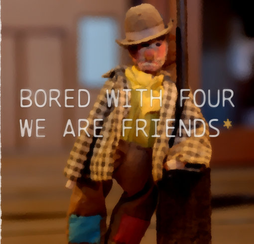 Bored With Four – We Are Friends*